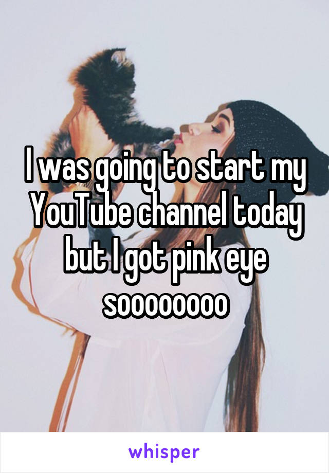 I was going to start my YouTube channel today but I got pink eye soooooooo