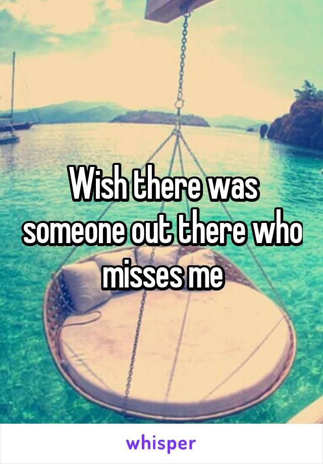 Wish there was someone out there who misses me
