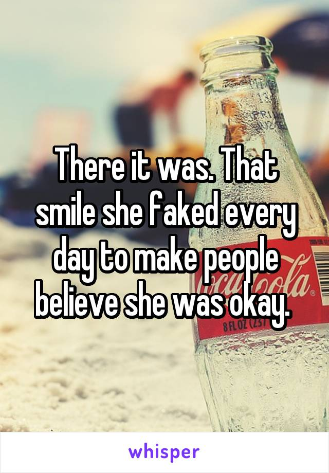 There it was. That smile she faked every day to make people believe she was okay.