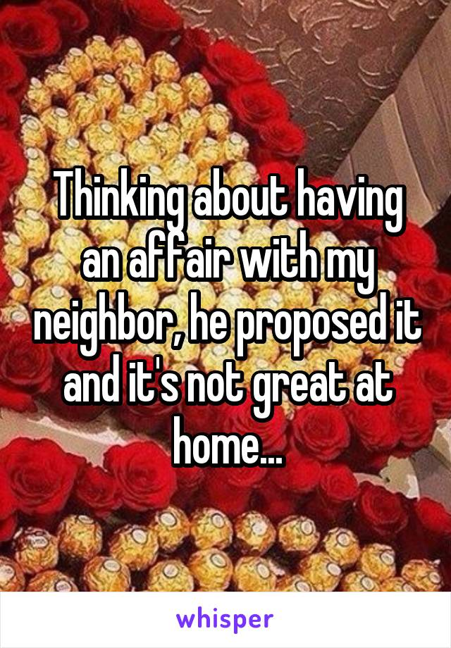 Thinking about having an affair with my neighbor, he proposed it and it's not great at home...