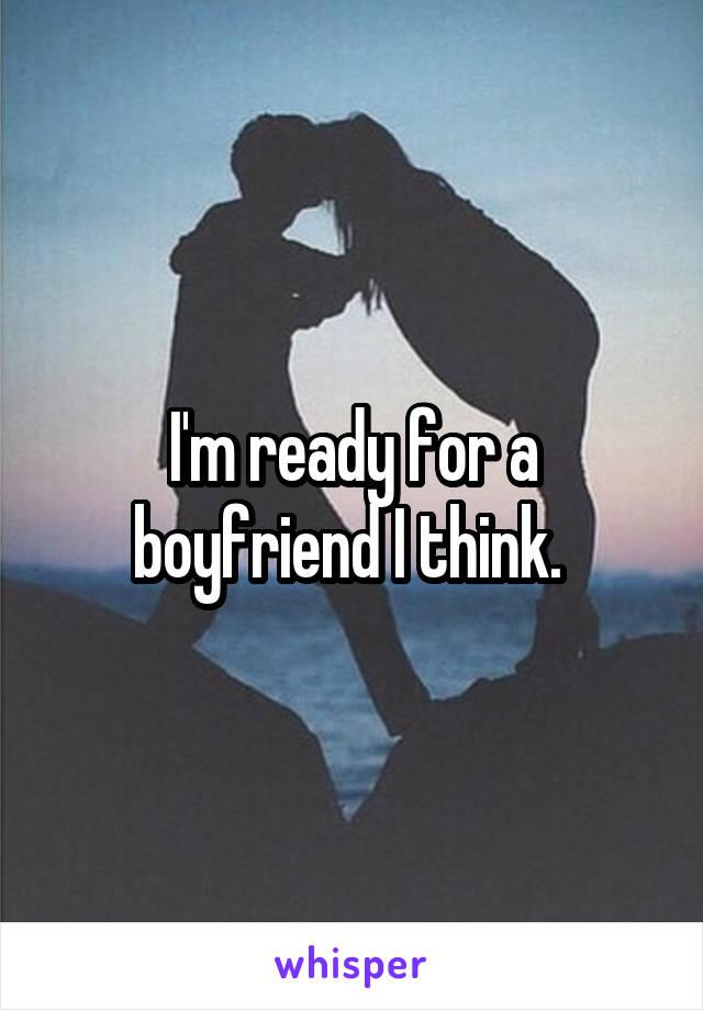 I'm ready for a boyfriend I think.