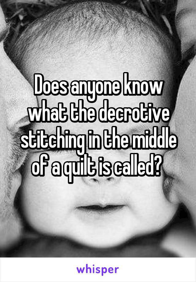 Does anyone know what the decrotive stitching in the middle of a quilt is called?