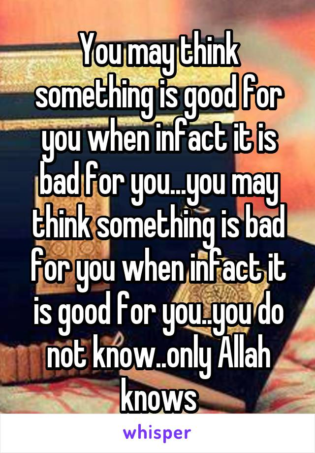 You may think something is good for you when infact it is bad for you...you may think something is bad for you when infact it is good for you..you do not know..only Allah knows
