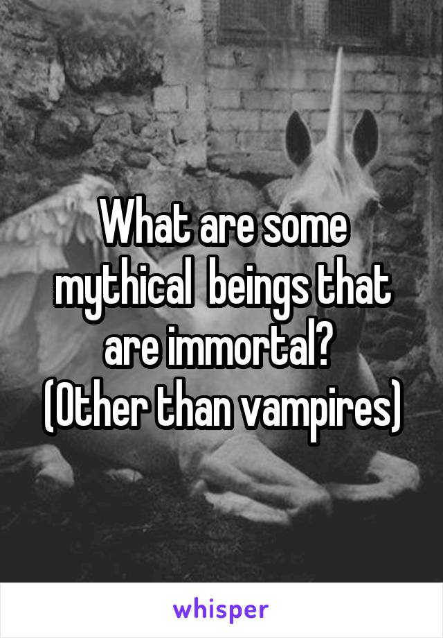 What are some mythical  beings that are immortal?  (Other than vampires)