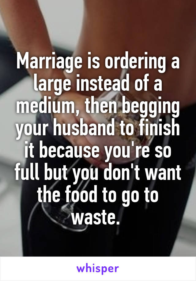 Marriage is ordering a large instead of a medium, then begging your husband to finish it because you're so full but you don't want the food to go to waste.