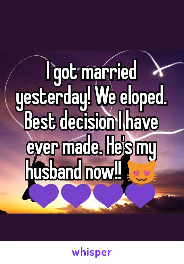 I got married yesterday! We eloped. Best decision I have ever made. He's my husband now!! 😻💜💜💜💜