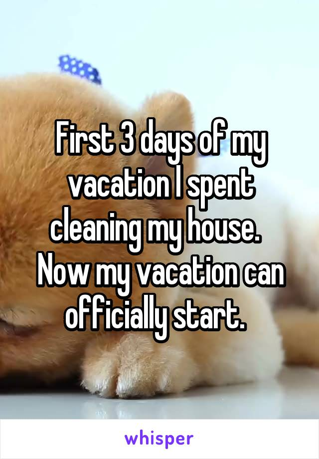 First 3 days of my vacation I spent cleaning my house.   Now my vacation can officially start.
