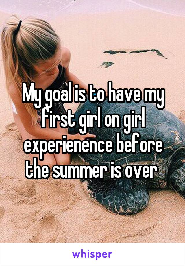 My goal is to have my first girl on girl experienence before the summer is over