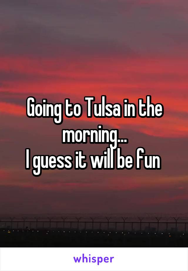 Going to Tulsa in the morning... I guess it will be fun