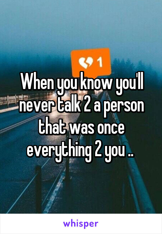 When you know you'll never talk 2 a person that was once everything 2 you ..