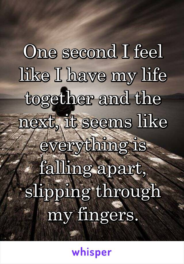 One second I feel like I have my life together and the next, it seems like everything is falling apart, slipping through my fingers.
