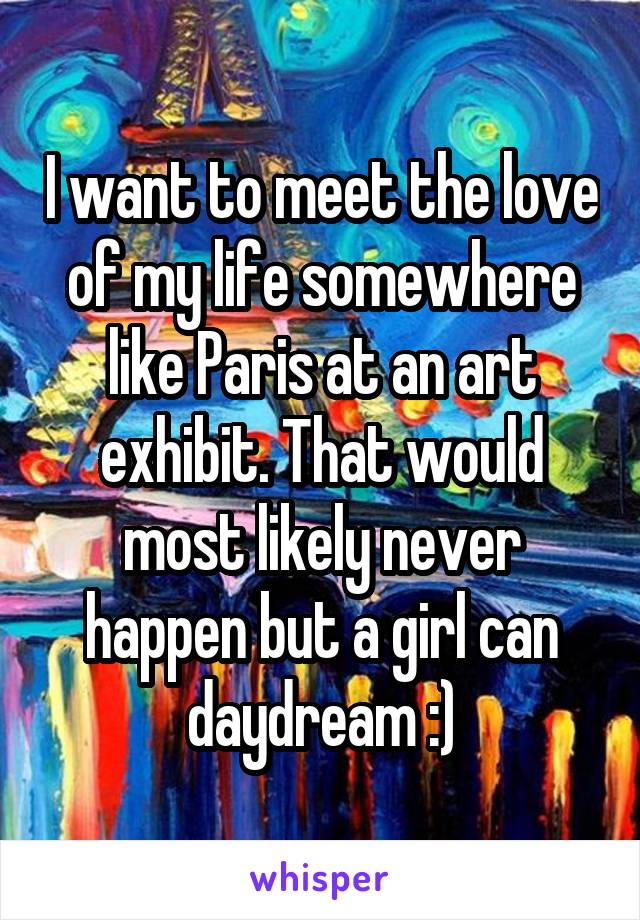 I want to meet the love of my life somewhere like Paris at an art exhibit. That would most likely never happen but a girl can daydream :)
