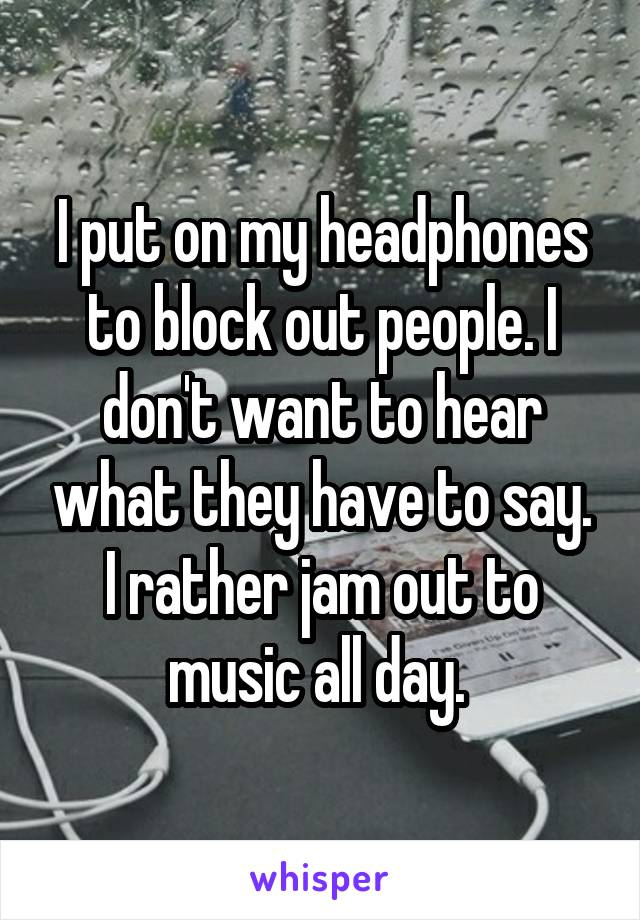 I put on my headphones to block out people. I don't want to hear what they have to say. I rather jam out to music all day.
