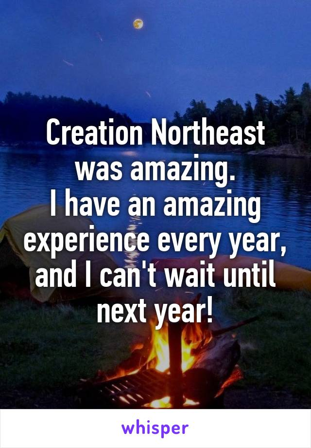 Creation Northeast was amazing. I have an amazing experience every year, and I can't wait until next year!