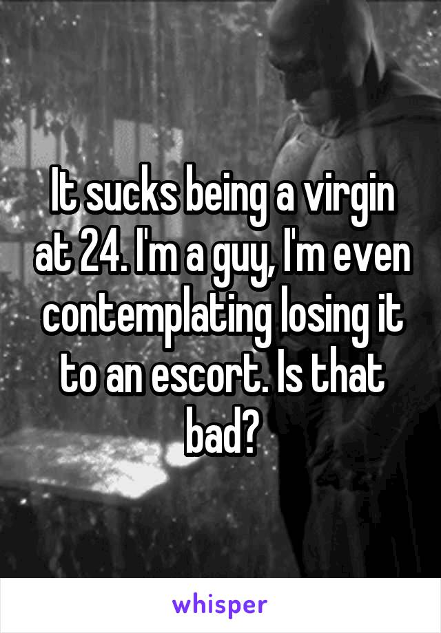 It sucks being a virgin at 24. I'm a guy, I'm even contemplating losing it to an escort. Is that bad?