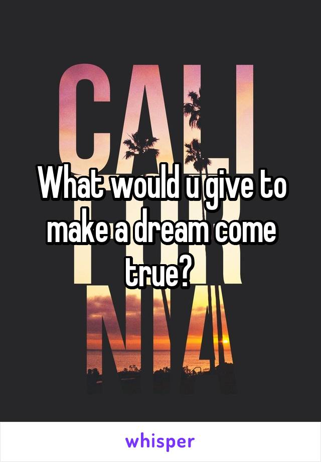 What would u give to make a dream come true?