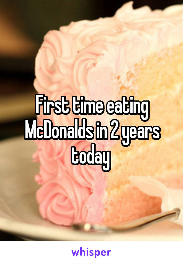 First time eating McDonalds in 2 years today