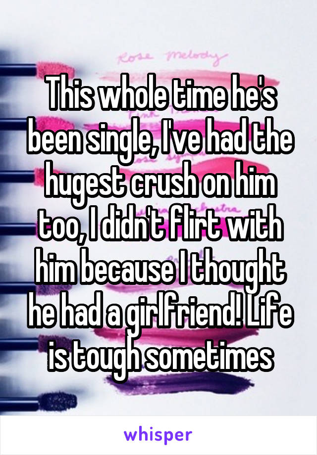 This whole time he's been single, I've had the hugest crush on him too, I didn't flirt with him because I thought he had a girlfriend! Life is tough sometimes