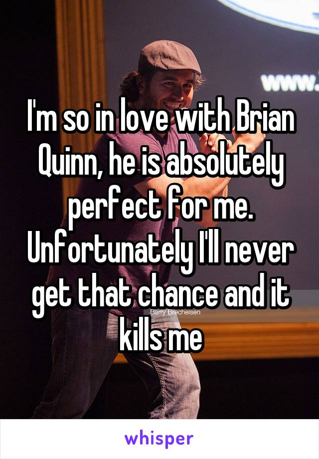 I'm so in love with Brian Quinn, he is absolutely perfect for me. Unfortunately I'll never get that chance and it kills me
