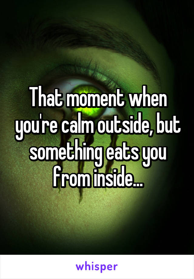 That moment when you're calm outside, but something eats you from inside...