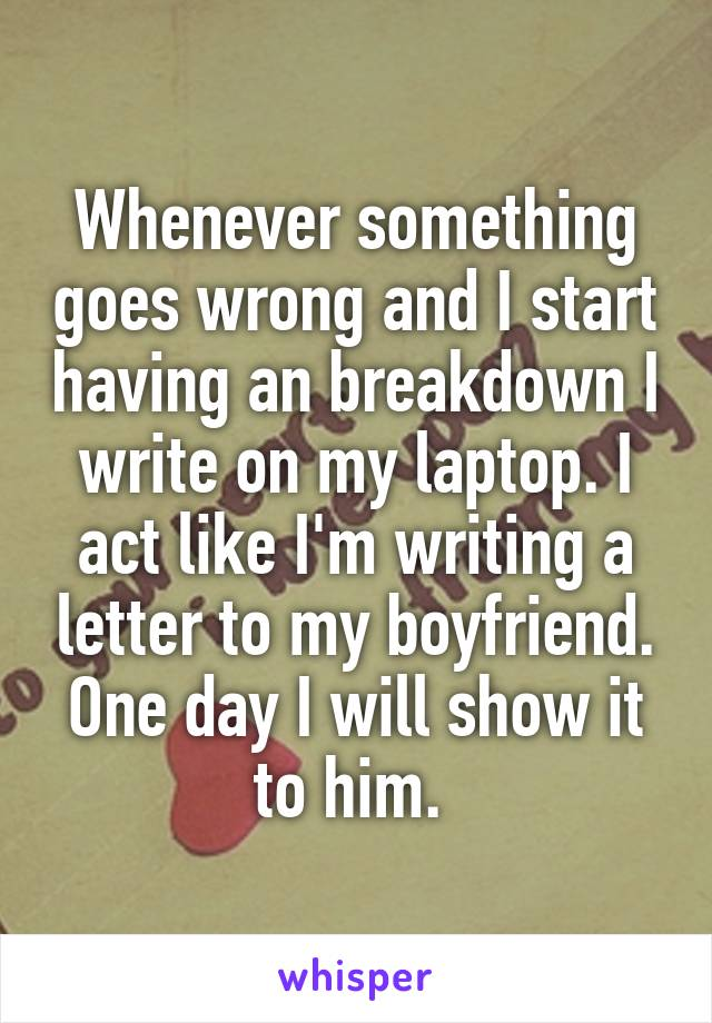Whenever something goes wrong and I start having an breakdown I write on my laptop. I act like I'm writing a letter to my boyfriend. One day I will show it to him.