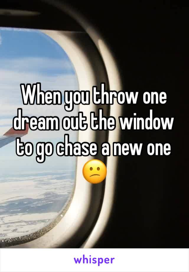 When you throw one dream out the window to go chase a new one 😕