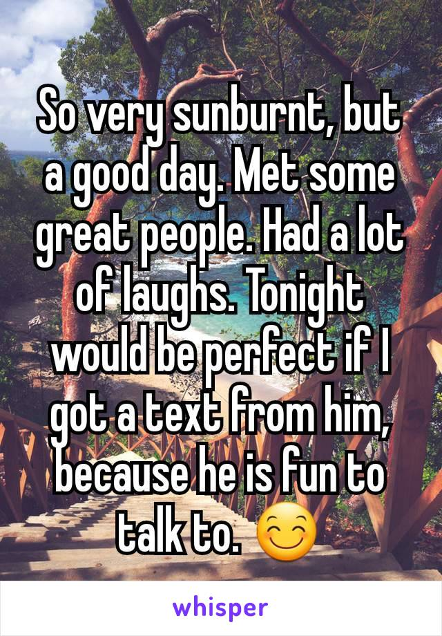 So very sunburnt, but a good day. Met some great people. Had a lot of laughs. Tonight would be perfect if I got a text from him, because he is fun to talk to. 😊