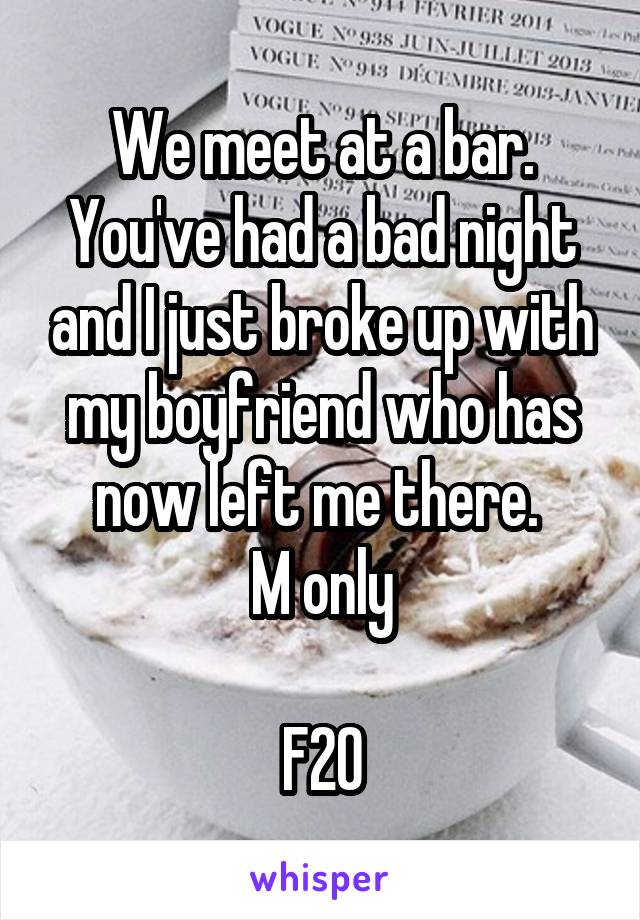 We meet at a bar. You've had a bad night and I just broke up with my boyfriend who has now left me there.  M only  F20