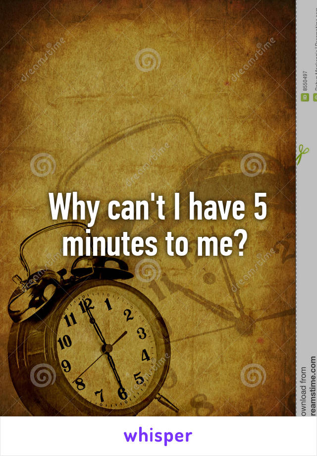 Why can't I have 5 minutes to me?