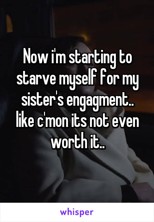 Now i'm starting to starve myself for my sister's engagment.. like c'mon its not even worth it..