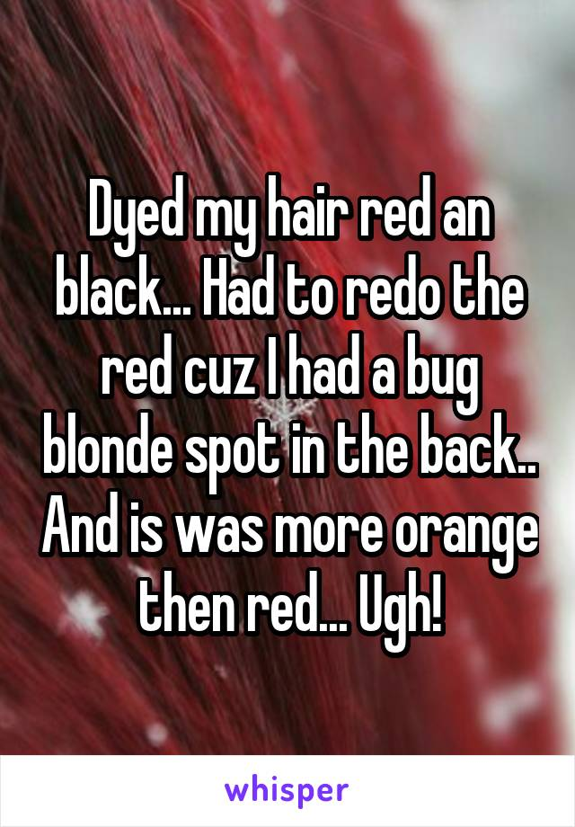 Dyed my hair red an black... Had to redo the red cuz I had a bug blonde spot in the back.. And is was more orange then red... Ugh!
