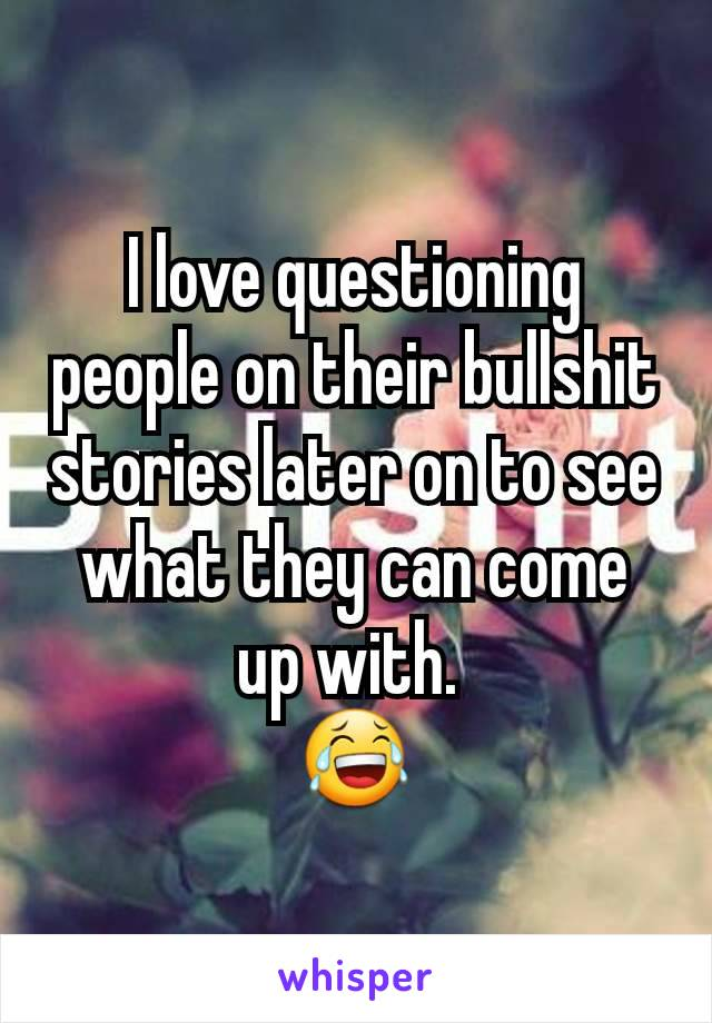I love questioning people on their bullshit stories later on to see what they can come up with.  😂