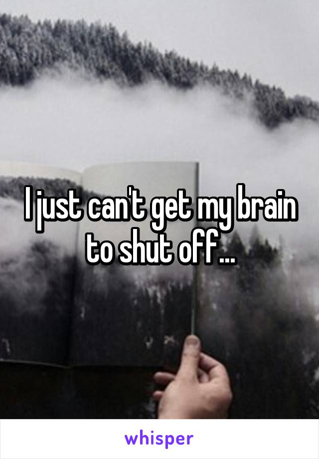I just can't get my brain to shut off...