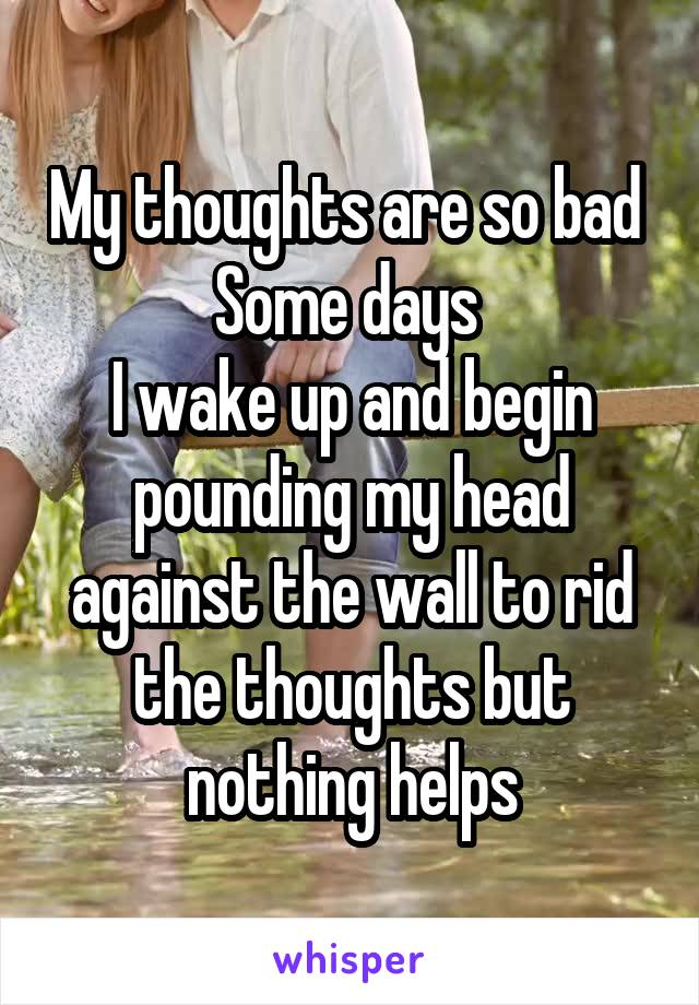 My thoughts are so bad  Some days  I wake up and begin pounding my head against the wall to rid the thoughts but nothing helps