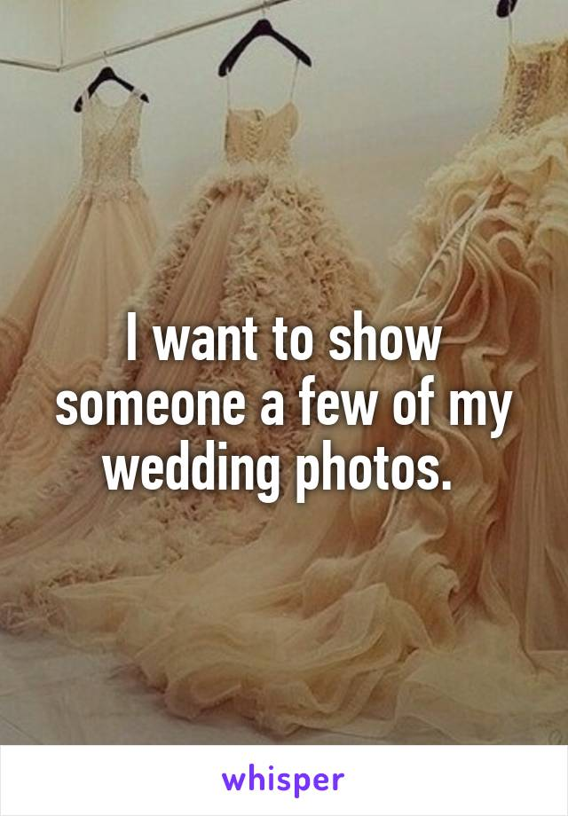 I want to show someone a few of my wedding photos.