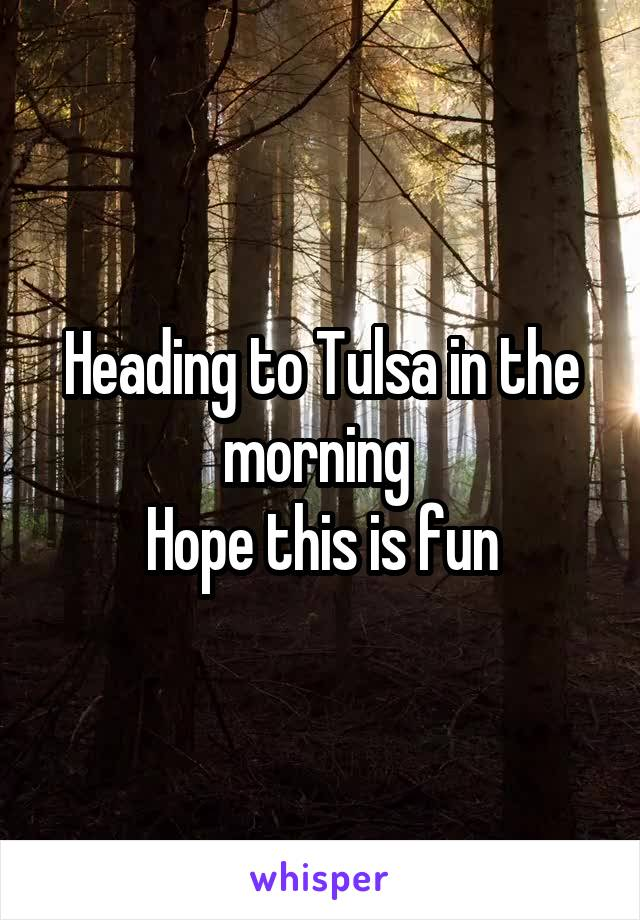 Heading to Tulsa in the morning  Hope this is fun