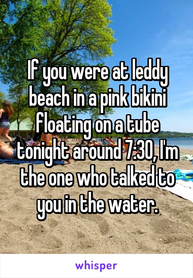 If you were at leddy beach in a pink bikini floating on a tube tonight around 7:30, I'm the one who talked to you in the water.