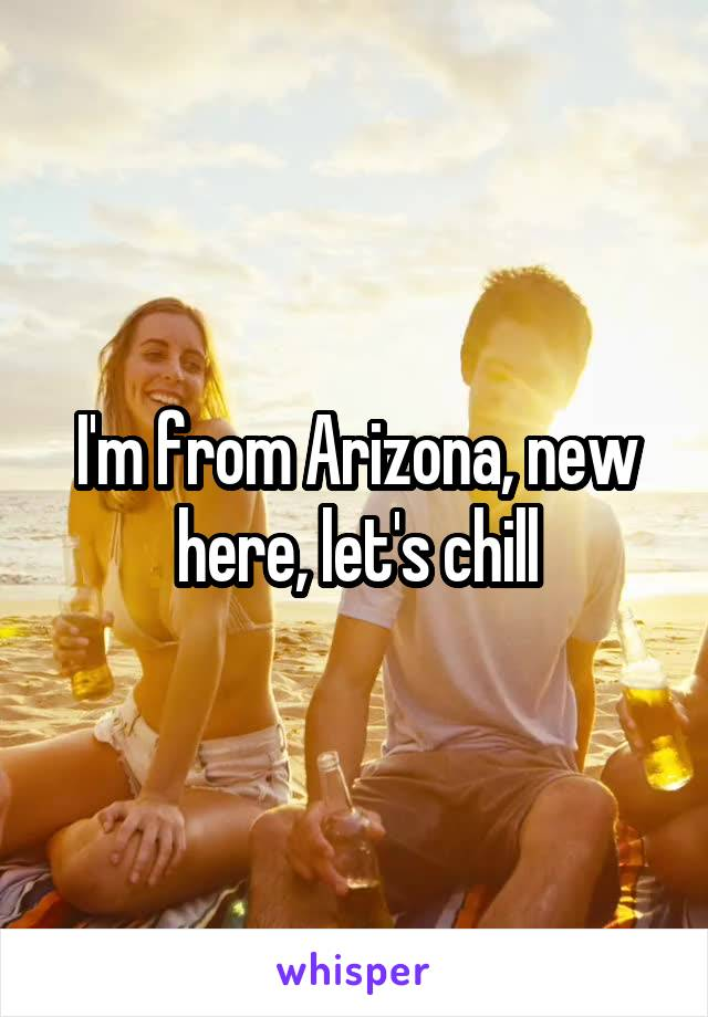 I'm from Arizona, new here, let's chill