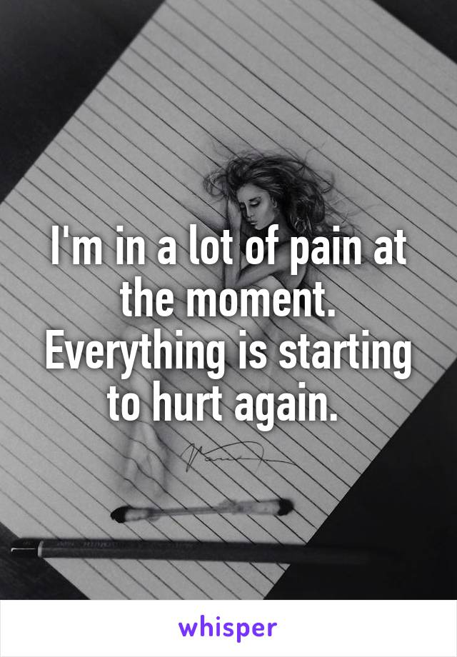 I'm in a lot of pain at the moment. Everything is starting to hurt again.