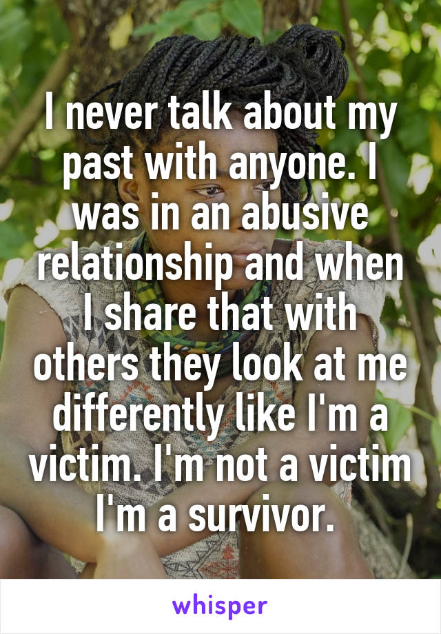 I never talk about my past with anyone. I was in an abusive relationship and when I share that with others they look at me differently like I'm a victim. I'm not a victim I'm a survivor.