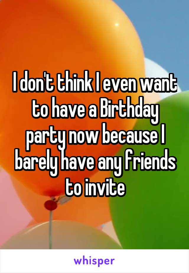 I don't think I even want to have a Birthday party now because I barely have any friends to invite