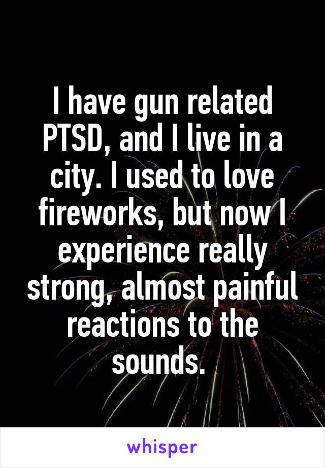 I have gun related PTSD, and I live in a city. I used to love fireworks, but now I experience really strong, almost painful reactions to the sounds.