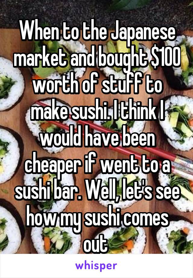When to the Japanese market and bought $100 worth of stuff to make sushi. I think I would have been cheaper if went to a sushi bar. Well, let's see how my sushi comes out