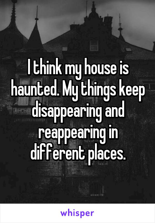 I think my house is haunted. My things keep disappearing and reappearing in different places.
