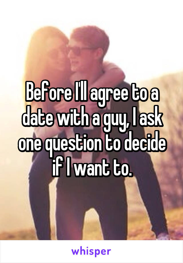 Before I'll agree to a date with a guy, I ask one question to decide if I want to.