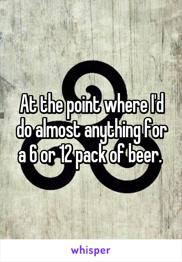 At the point where I'd do almost anything for a 6 or 12 pack of beer.