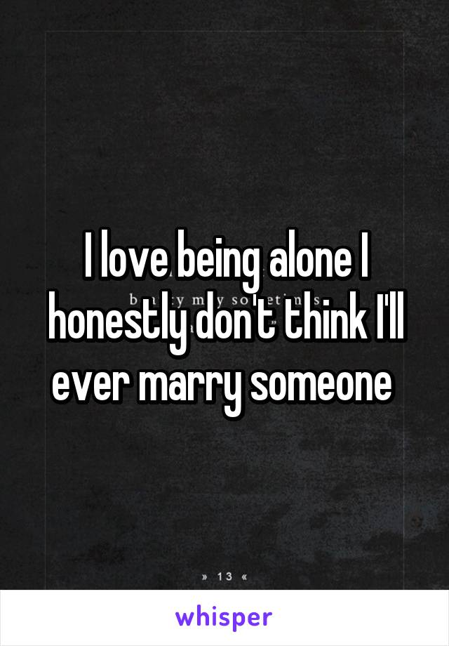 I love being alone I honestly don't think I'll ever marry someone