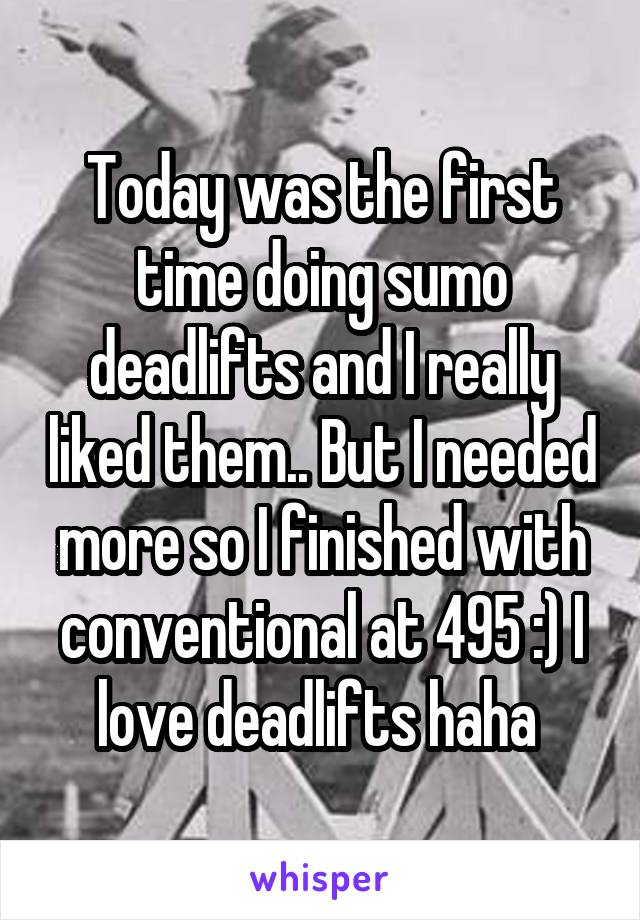 Today was the first time doing sumo deadlifts and I really liked them.. But I needed more so I finished with conventional at 495 :) I love deadlifts haha