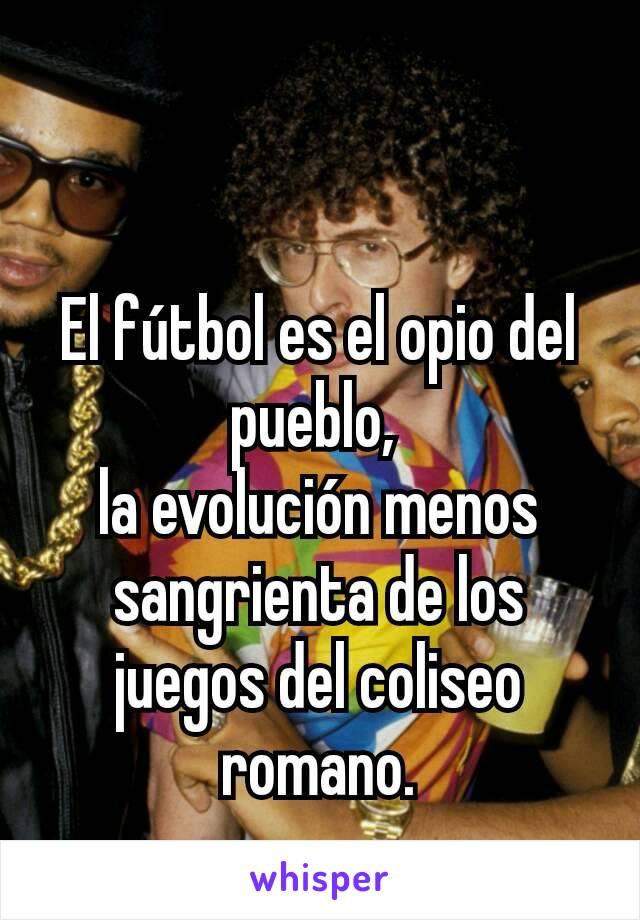 El fútbol es el opio del pueblo,  la evolución menos sangrienta de los juegos del coliseo romano.