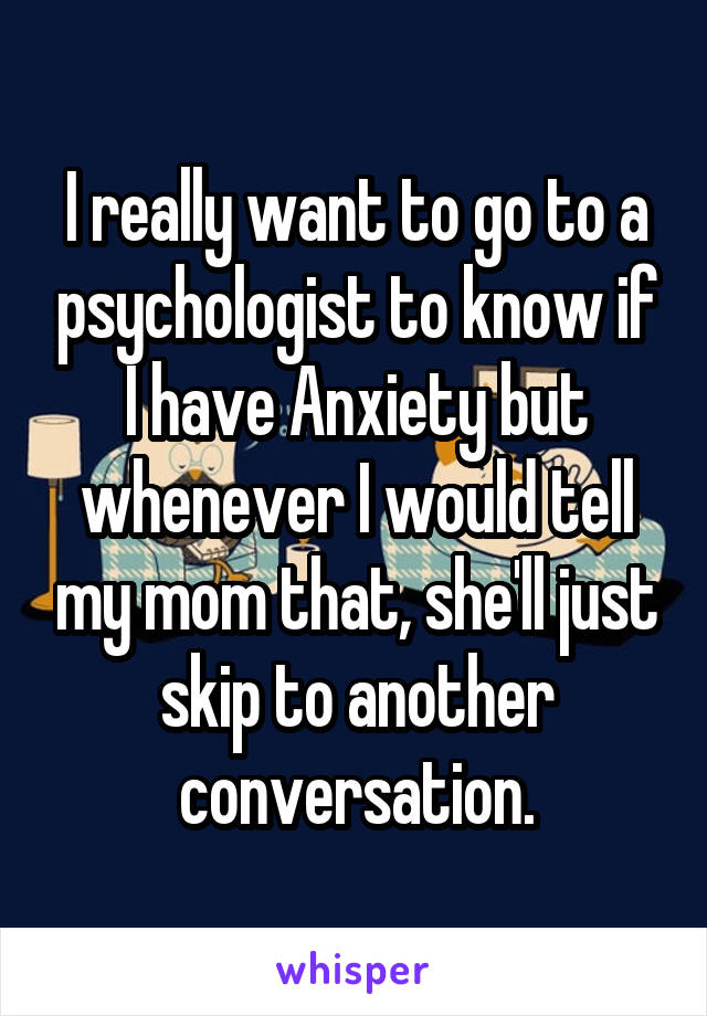 I really want to go to a psychologist to know if I have Anxiety but whenever I would tell my mom that, she'll just skip to another conversation.